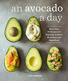 An Avocado a Day More than 70 Recipes for Enjoying Nature's Most Delicious Superfood
